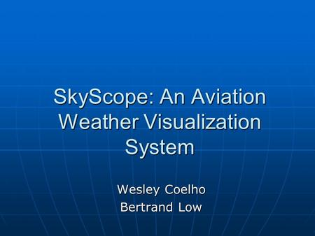 SkyScope: An Aviation Weather Visualization System Wesley Coelho Bertrand Low.