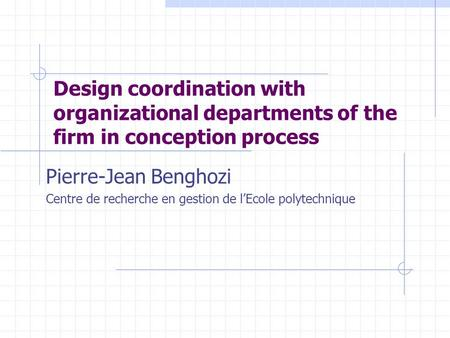Design coordination with organizational departments of the firm in conception process Pierre-Jean Benghozi Centre de recherche en gestion de l'Ecole polytechnique.