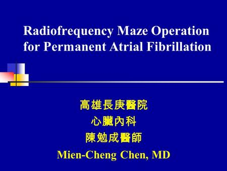 Radiofrequency Maze Operation for Permanent Atrial Fibrillation 高雄長庚醫院 心臟內科 陳勉成醫師 Mien-Cheng Chen, MD.