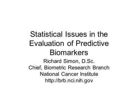 Statistical Issues in the Evaluation of Predictive Biomarkers Richard Simon, D.Sc. Chief, Biometric Research Branch National Cancer Institute
