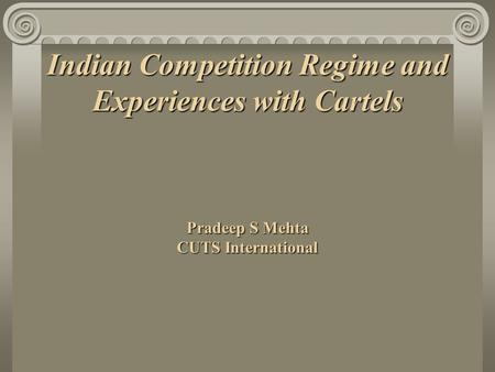 Indian Competition Regime and Experiences with Cartels Pradeep S Mehta CUTS International.