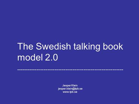 Jesper Klein The Swedish Library of Talking Books and Braille 2008-08-24 The Swedish talking book model 2.0 -----------------------------------------------------------