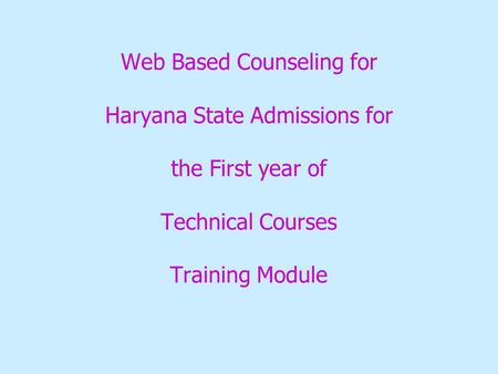 Web Based Counseling for Haryana State Admissions for the First year of Technical Courses Training Module.