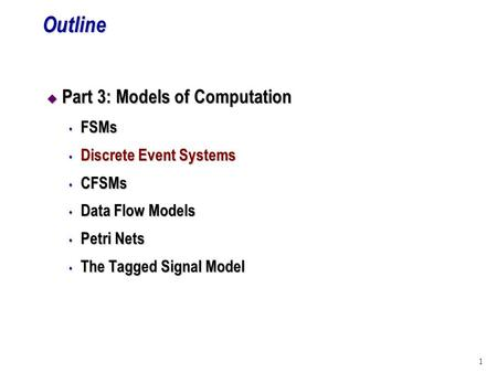 1Outline u Part 3: Models of Computation s FSMs s Discrete Event Systems s CFSMs s Data Flow Models s Petri Nets s The Tagged Signal Model.