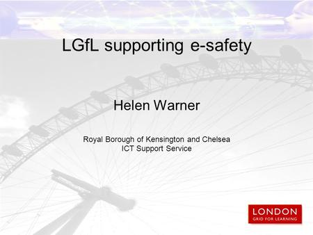 LGfL supporting e-safety Helen Warner Royal Borough of Kensington and Chelsea ICT Support Service.