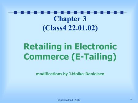 1 Prentice Hall, 2002 Chapter 3 (Class4 22.01.02) Retailing in Electronic Commerce (E-Tailing) modifications by J.Molka-Danielsen.