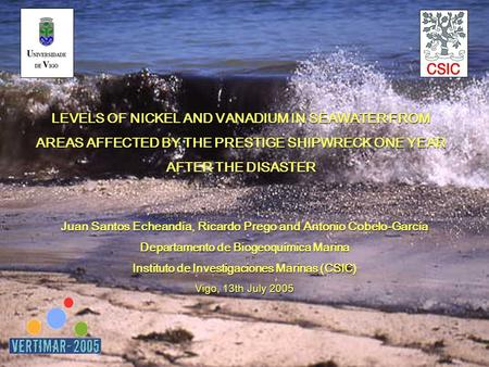 LEVELS OF NICKEL AND VANADIUM IN SEAWATER FROM AREAS AFFECTED BY THE PRESTIGE SHIPWRECK ONE YEAR AFTER THE DISASTER Juan Santos Echeandía, Ricardo Prego.