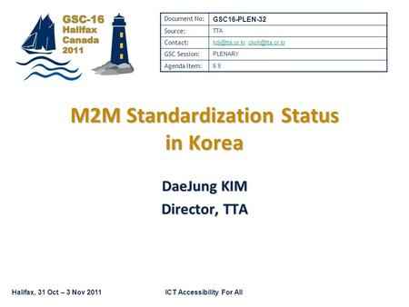 Halifax, 31 Oct – 3 Nov 2011ICT Accessibility For All M2M Standardization Status in Korea DaeJung KIM Director, TTA Document No: GSC16-PLEN-32 Source: