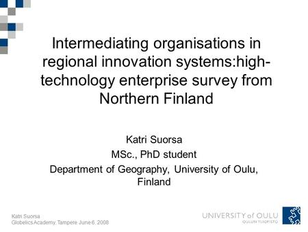 Katri Suorsa Globelics Academy, Tampere June 6, 2008 Intermediating organisations in regional innovation systems:high- technology enterprise survey from.
