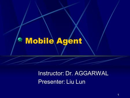 1 Mobile Agent Instructor: Dr. AGGARWAL Presenter: Liu Lun.