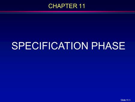 Slide 11.1 CHAPTER 11 SPECIFICATION PHASE. Slide 11.2 Overview l The specification document l Informal specifications l Structured systems analysis l.