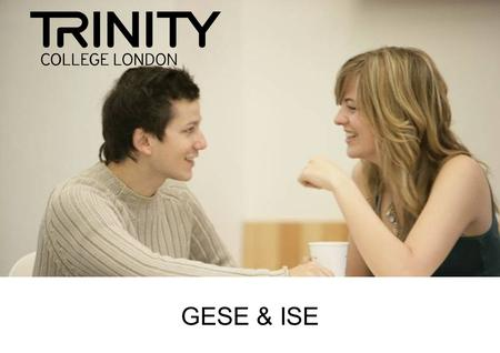 GESE & ISE. What is Trinity? 1877 Accredited as Awarding Body by the UK Department for Education & Skills (DfES)