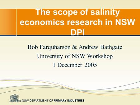 The scope of salinity economics research in NSW DPI Bob Farquharson & Andrew Bathgate University of NSW Workshop 1 December 2005.