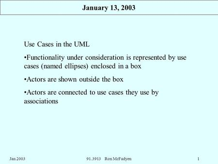 Jan 200391.3913 Ron McFadyen1 Use Cases in the UML Functionality under consideration is represented by use cases (named ellipses) enclosed in a box Actors.