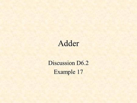 Adder Discussion D6.2 Example 17. s i = c i ^ (a i ^ b i ) c i+1 = a i * b i + c i * (a i ^ b i ) Full Adder (Appendix I)