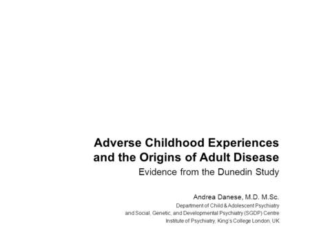 Adverse Childhood Experiences and the Origins of Adult Disease Evidence from the Dunedin Study Andrea Danese, M.D. M.Sc. Department of Child & Adolescent.