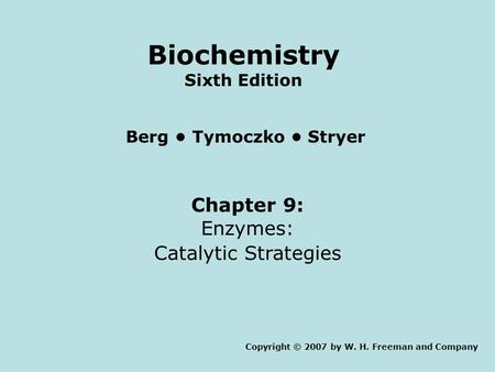 Chapter 9: Enzymes: Catalytic Strategies Copyright © 2007 by W. H. Freeman and Company Berg Tymoczko Stryer Biochemistry Sixth Edition.