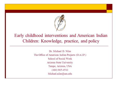 Early childhood interventions and American Indian Children: Knowledge, practice, and policy Dr. Michael D. Niles The Office of American Indian Projects.