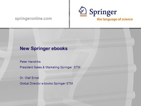 Springeronline.com New Springer ebooks Peter Hendriks President Sales & Marketing Springer STM Dr. Olaf Ernst Global Director e-books Springer STM.