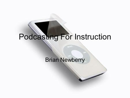 Podcasting For Instruction Brian Newberry. Podcasting for Instruction When you complete this workshop you will know: what a podcast is how you might use.