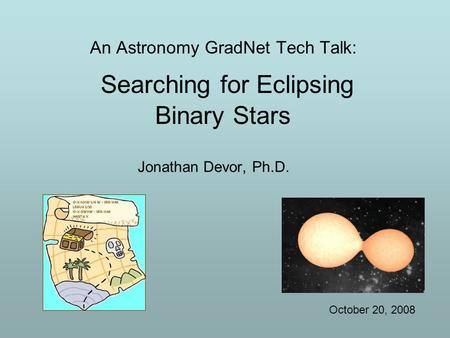 An Astronomy GradNet Tech Talk: Searching for Eclipsing Binary Stars Jonathan Devor, Ph.D. October 20, 2008.