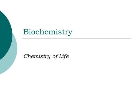 Biochemistry Chemistry of Life General Chemistry  Elements: Substances that cannot be broken down chemically into simpler substances.