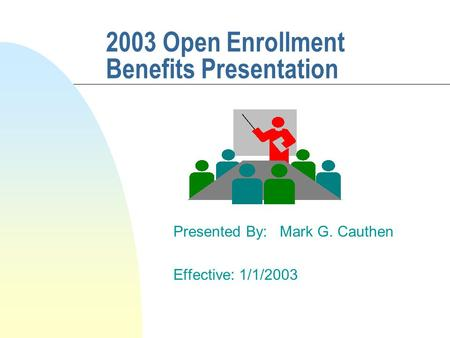 2003 Open Enrollment Benefits Presentation Presented By: Mark G. Cauthen Effective: 1/1/2003.