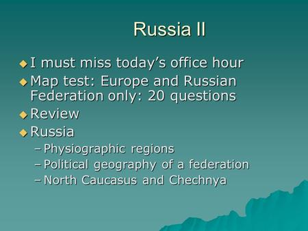 Russia II  I must miss today's office hour  Map test: Europe and Russian Federation only: 20 questions  Review  Russia –Physiographic regions –Political.