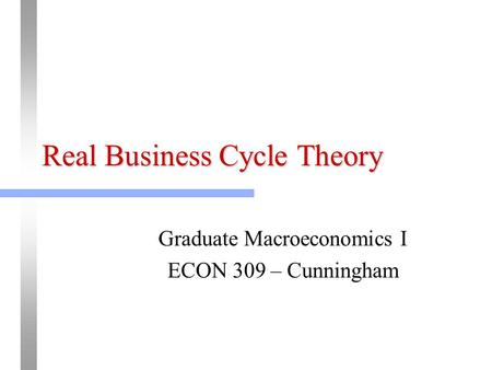 Real Business Cycle Theory Graduate Macroeconomics I ECON 309 – Cunningham.