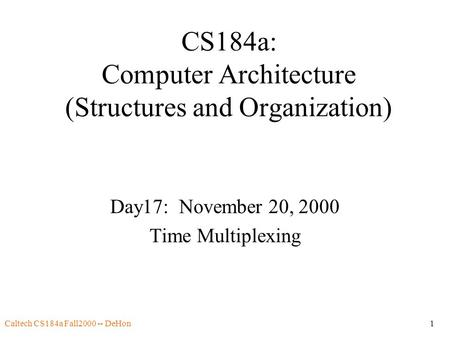 Caltech CS184a Fall2000 -- DeHon1 CS184a: Computer Architecture (Structures and Organization) Day17: November 20, 2000 Time Multiplexing.