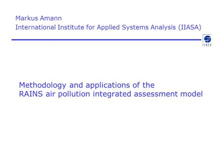 Methodology and applications of the RAINS air pollution integrated assessment model Markus Amann International Institute for Applied Systems Analysis (IIASA)
