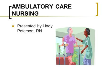 AMBULATORY CARE NURSING Presented by Lindy Peterson, RN.