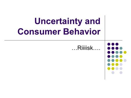 Uncertainty and Consumer Behavior …Riiiisk….. Uncertainty and Risk Risk is associated to uncertain events. Uncertainty refers to unknown outcomes of stochastic.