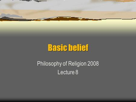 Basic belief Philosophy of Religion 2008 Lecture 8.