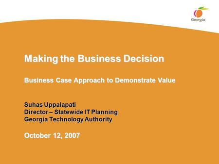 Making the Business Decision Business Case Approach to Demonstrate Value Suhas Uppalapati Director – Statewide IT Planning Georgia Technology Authority.