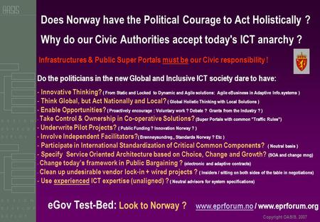 Copyright OASIS, 2007 Does Norway have the Political Courage to Act Holistically ? Why do our Civic Authorities accept today's ICT anarchy ? Do the politicians.