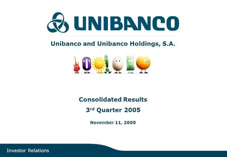 Investor Relations | page 1 Unibanco and Unibanco Holdings, S.A. Consolidated Results 3 rd Quarter 2005 November 11, 2005 Investor Relations.