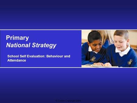 © Crown Copyright 2004 Primary National Strategy School Self Evaluation: Behaviour and Attendance.