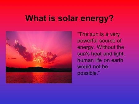 "What is solar energy? ""The sun is a very powerful source of energy. Without the sun's heat and light, human life on earth would not be possible."""