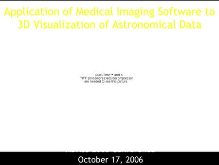 Application of Medical Imaging Software to 3D Visualization of Astronomical Data Michelle Borkin Alyssa Goodman, Mike Halle, Doug Alan ADASS 2006 Conference.
