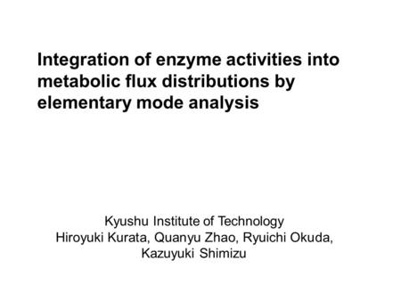 Integration of enzyme activities into metabolic flux distributions by elementary mode analysis Kyushu Institute of Technology Hiroyuki Kurata, Quanyu Zhao,