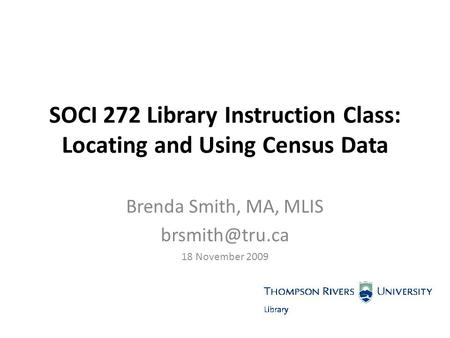SOCI 272 Library Instruction Class: Locating and Using Census Data Brenda Smith, MA, MLIS 18 November 2009.