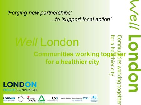 'Forging new partnerships' …to 'support local action' Well London Communities working together for a healthier city.