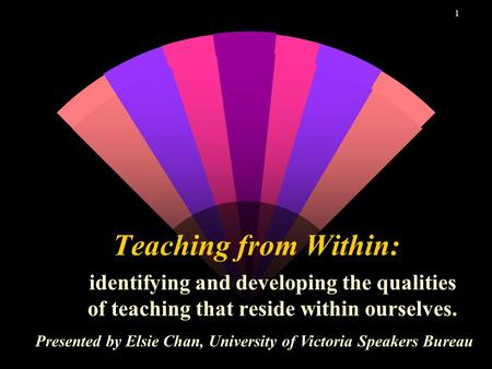 1 Teaching from Within: identifying and developing the qualities of teaching that reside within ourselves. Presented by Elsie Chan, University of Victoria.