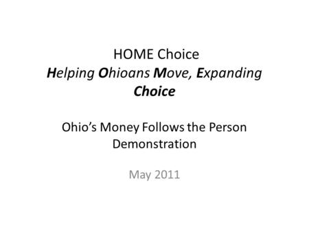 HOME Choice Helping Ohioans Move, Expanding Choice Ohio's Money Follows the Person Demonstration May 2011.