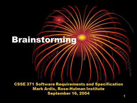 1 Brainstorming CSSE 371 Software Requirements and Specification Mark Ardis, Rose-Hulman Institute September 16, 2004.