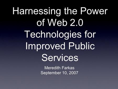 Harnessing the Power of Web 2.0 Technologies for Improved Public Services Meredith Farkas September 10, 2007.