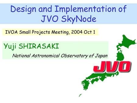 Design and Implementation of JVO SkyNode Yuji SHIRASAKI National Astronomical Observatory of Japan IVOA Small Projects Meeting, 2004 Oct 1.