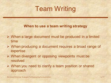Stevenson/Whitmore: Strategies for Engineering Communication 1 of 11 Team Writing When to use a team writing strategy  When a large document must be produced.