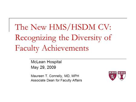 The New HMS/HSDM CV: Recognizing the Diversity of Faculty Achievements McLean Hospital May 29, 2009 Maureen T. Connelly, MD, MPH Associate Dean for Faculty.